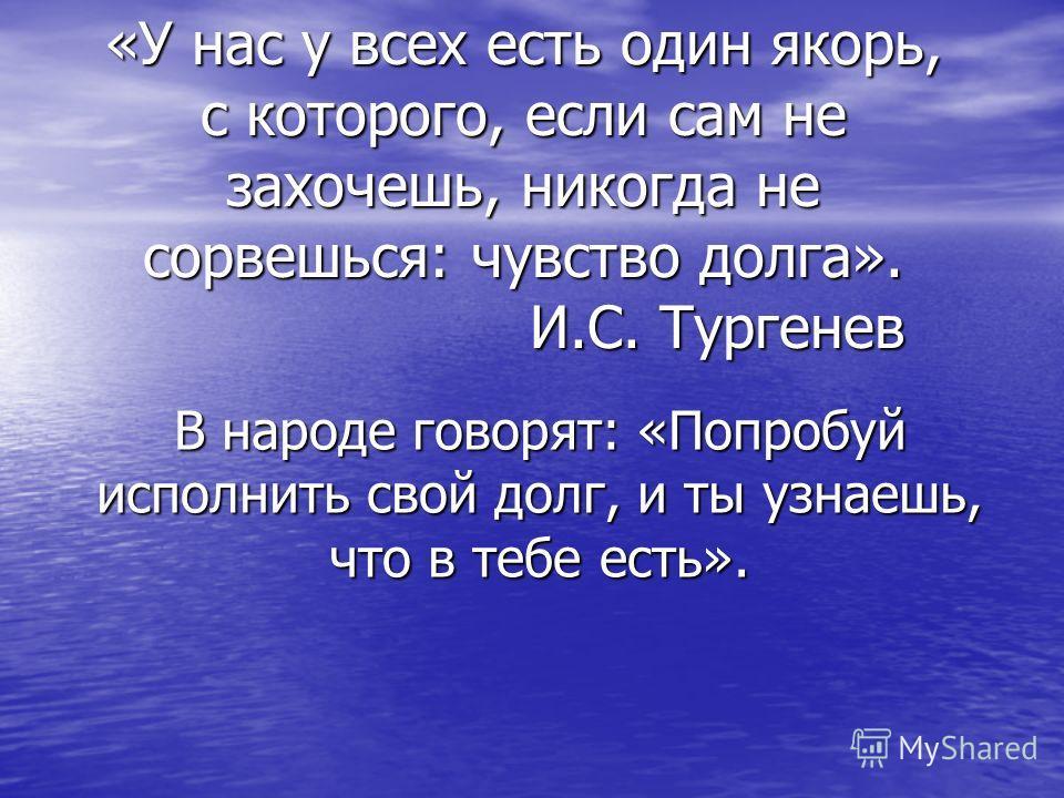 «У нас у всех есть один якорь, с которого, если сам не захочешь, никогда не сорвешься: чувство долга». И.С. Тургенев В народе говорят: «Попробуй исполнить свой долг, и ты узнаешь, что в тебе есть».