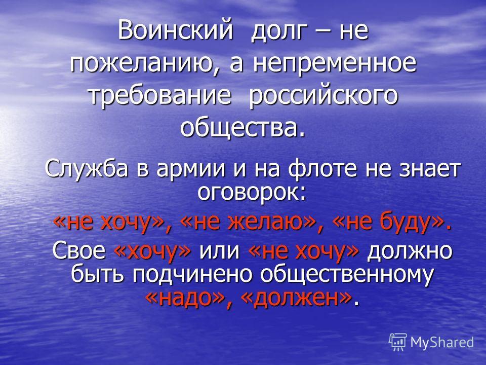 Воинский долг – не пожеланию, а непременное требование российского общества. Служба в армии и на флоте не знает оговорок: «не хочу», «не желаю», «не буду». Свое «хочу» или «не хочу» должно быть подчинено общественному «надо», «должен».
