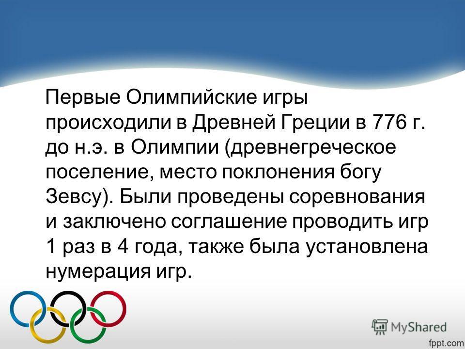 Первые Олимпийские игры происходили в Древней Греции в 776 г. до н.э. в Олимпии (древнегреческое поселение, место поклонения богу Зевсу). Были проведены соревнования и заключено соглашение проводить игр 1 раз в 4 года, также была установлена нумераци