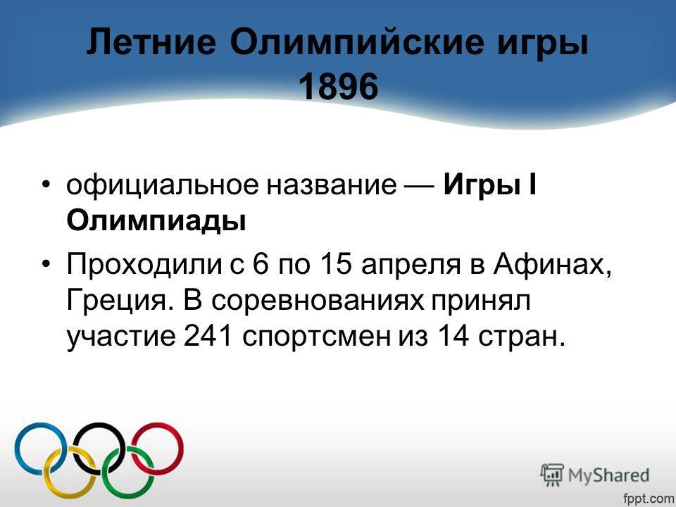 Летние Олимпийские игры 1896 официальное название Игры I Олимпиады Проходили с 6 по 15 апреля в Афинах, Греция. В соревнованиях принял участие 241 спортсмен из 14 стран.