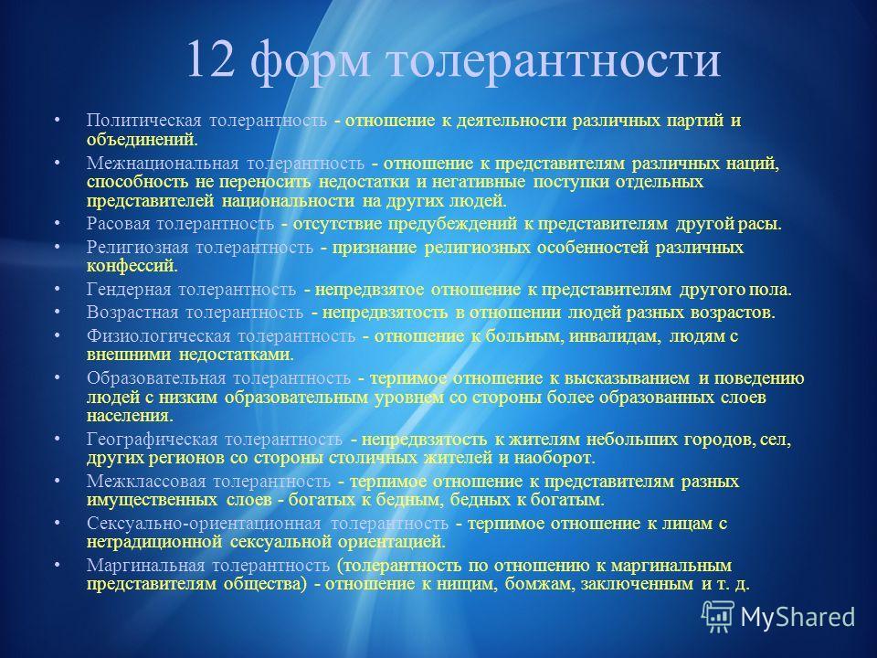 12 форм толерантности Политическая толерантность - отношение к деятельности различных партий и объединений. Межнациональная толерантность - отношение к представителям различных наций, способность не переносить недостатки и негативные поступки отдельн