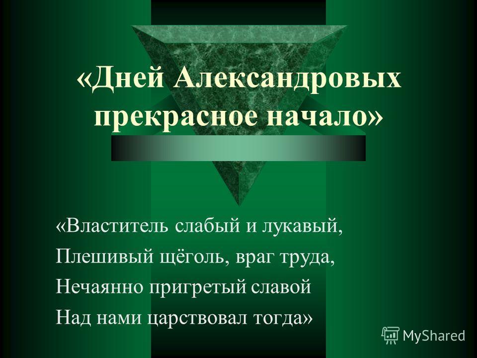 «Дней Александровых прекрасное начало» «Властитель слабый и лукавый, Плешивый щёголь, враг труда, Нечаянно пригретый славой Над нами царствовал тогда»
