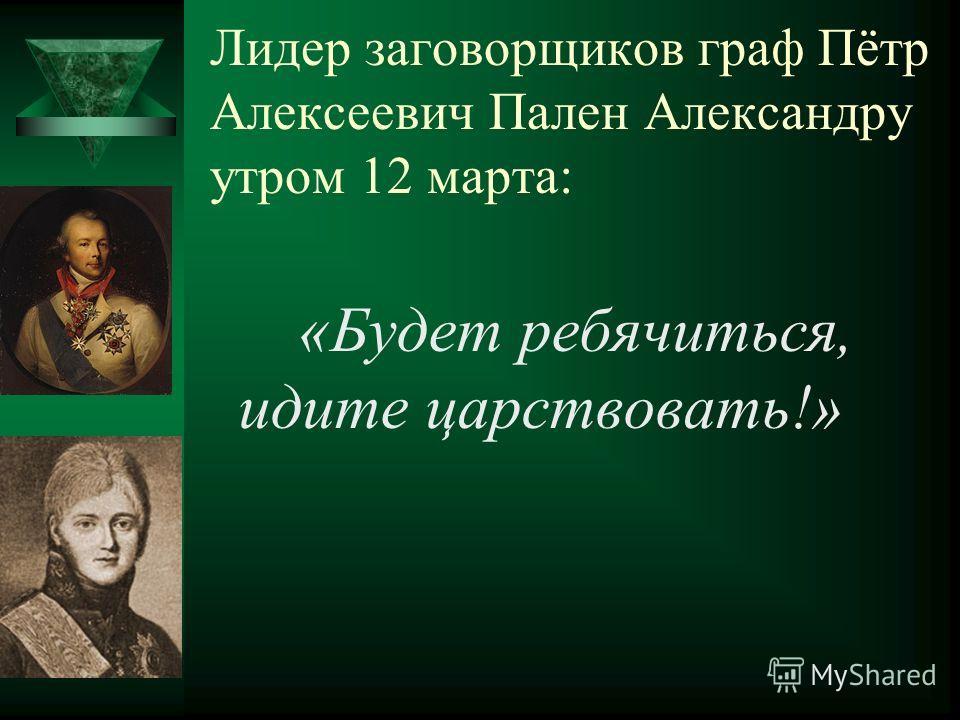 Лидер заговорщиков граф Пётр Алексеевич Пален Александру утром 12 марта: «Будет ребячиться, идите царствовать!»