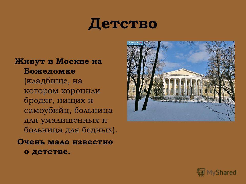Детство Живут в Москве на Божедомке (кладбище, на котором хоронили бродяг, нищих и самоубийц, больница для умалишенных и больница для бедных). Очень мало известно о детстве.