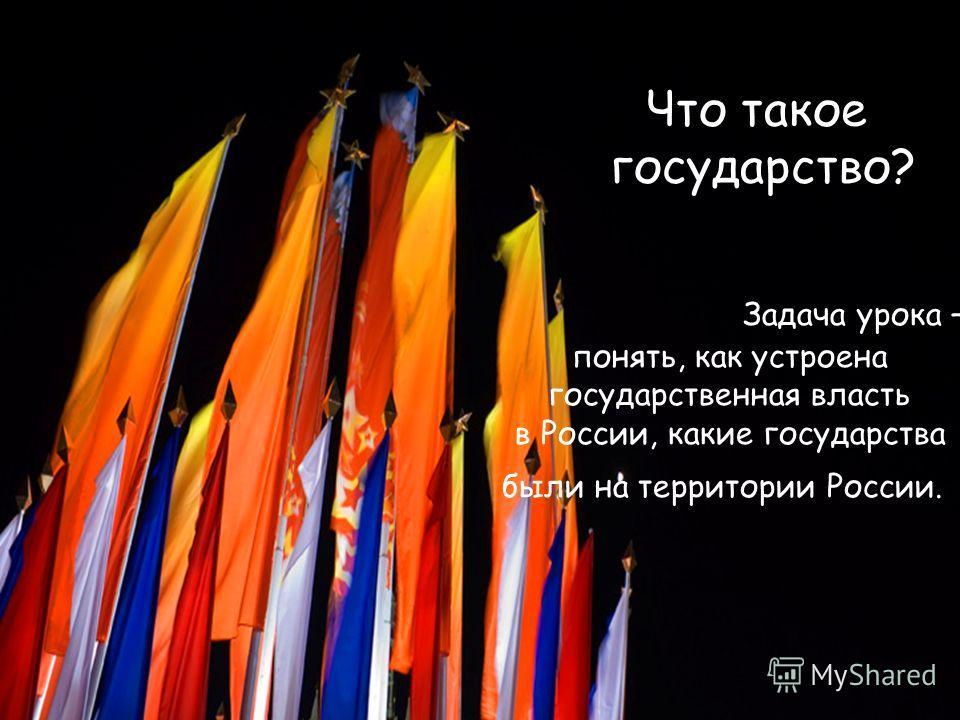 Что такое государство? Задача урока – понять, как устроена государственная власть в России, какие государства были на территории России.