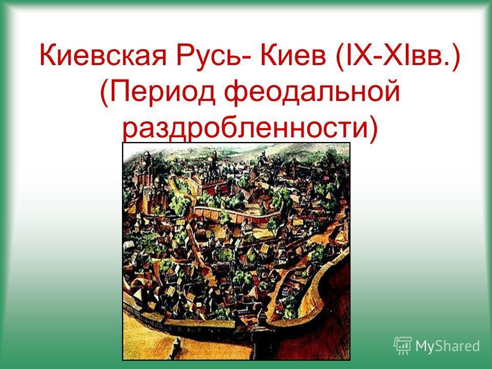 Киевская Русь- Киев (IX-XIвв.) (Период феодальной раздробленности)