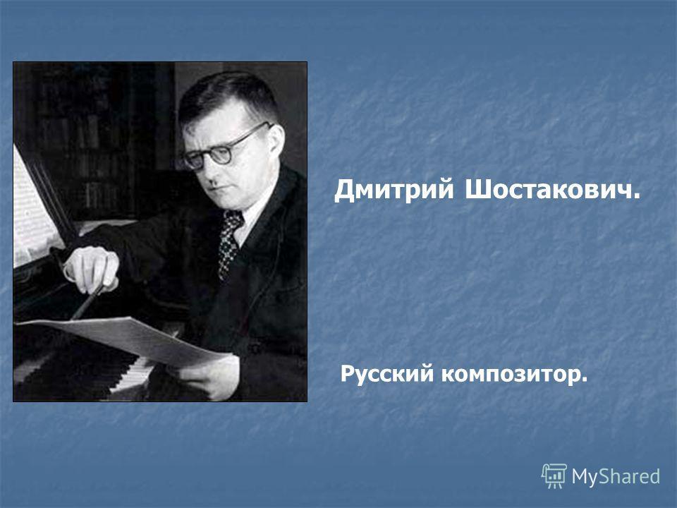 Дмитрий Шостакович. Русский композитор.