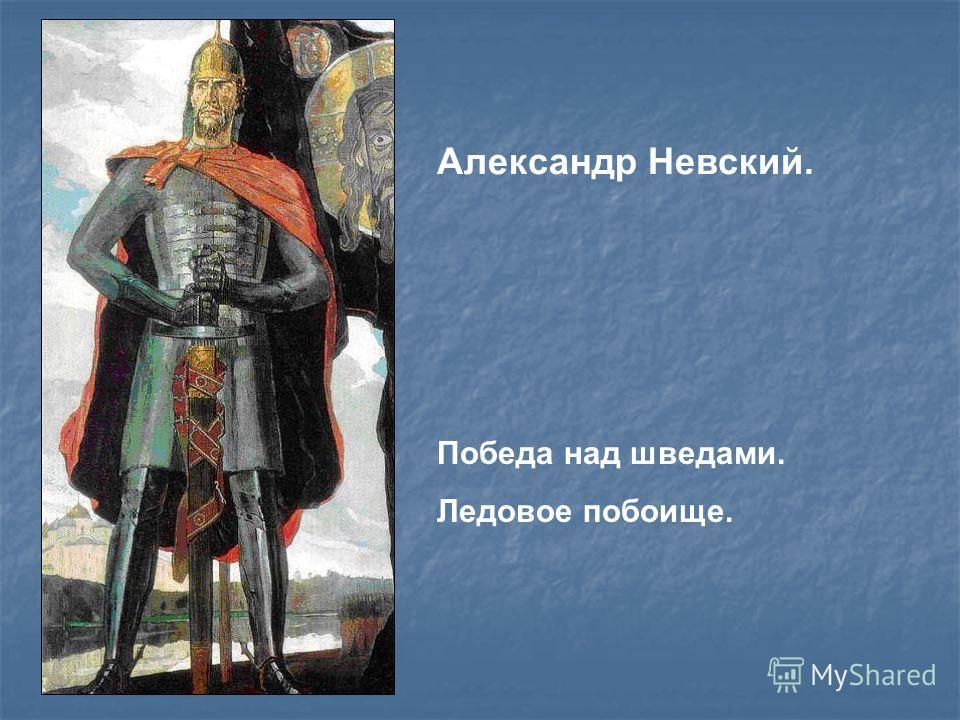 Александр Невский. Победа над шведами. Ледовое побоище.