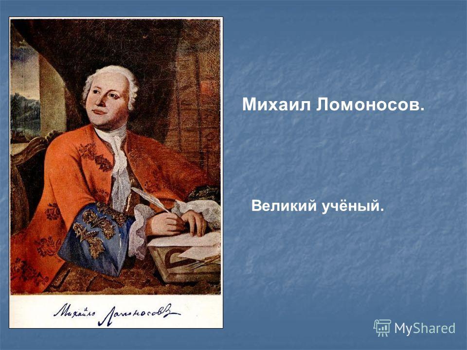 Михаил Ломоносов. Великий учёный.