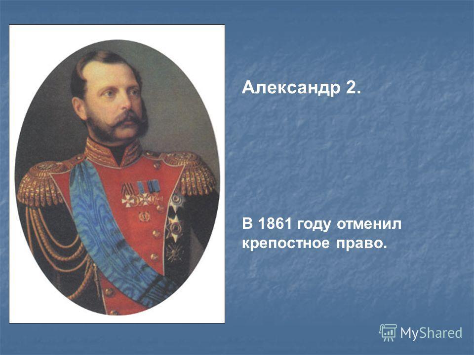 Александр 2. В 1861 году отменил крепостное право.