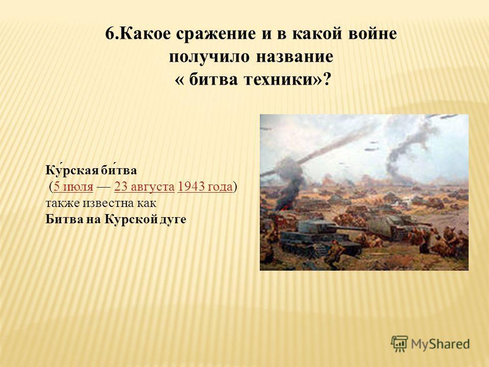 6.Какое сражение и в какой войне получило название « битва техники»? Ку́рская би́тва (5 июля 23 августа 1943 года) также известна как5 июля23 августа1943 года Битва на Курской дуге