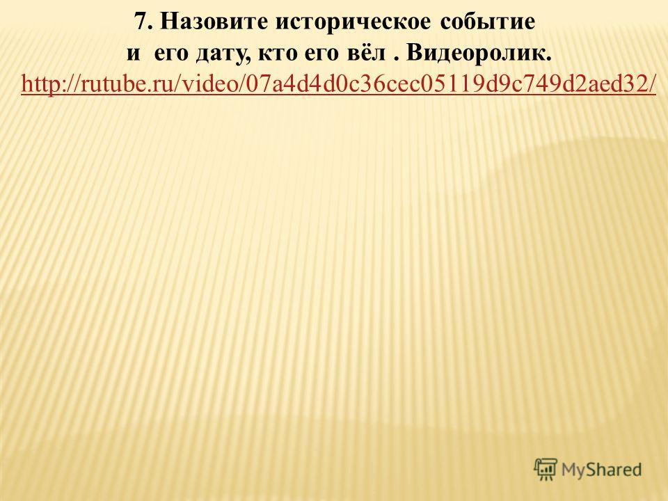 7. Назовите историческое событие и его дату, кто его вёл. Видеоролик. http://rutube.ru/video/07a4d4d0c36cec05119d9c749d2aed32/