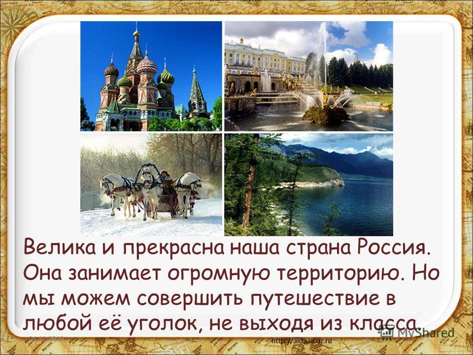Велика и прекрасна наша страна Россия. Она занимает огромную территорию. Но мы можем совершить путешествие в любой её уголок, не выходя из класса. 04.12.20133