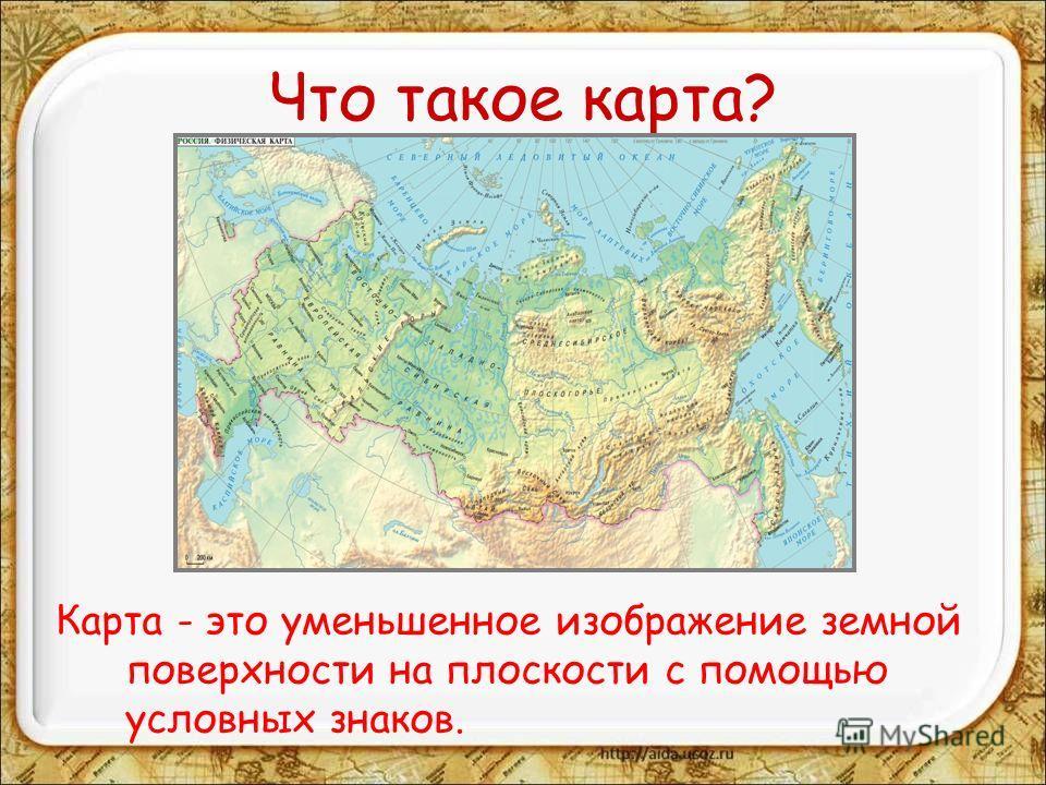 Что такое карта? Карта - это уменьшенное изображение земной поверхности на плоскости с помощью условных знаков.