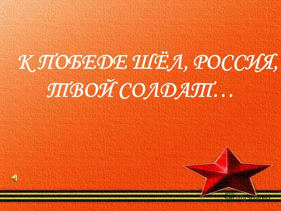 К ПОБЕДЕ ШЁЛ, РОССИЯ, ТВОЙ СОЛДАТ…