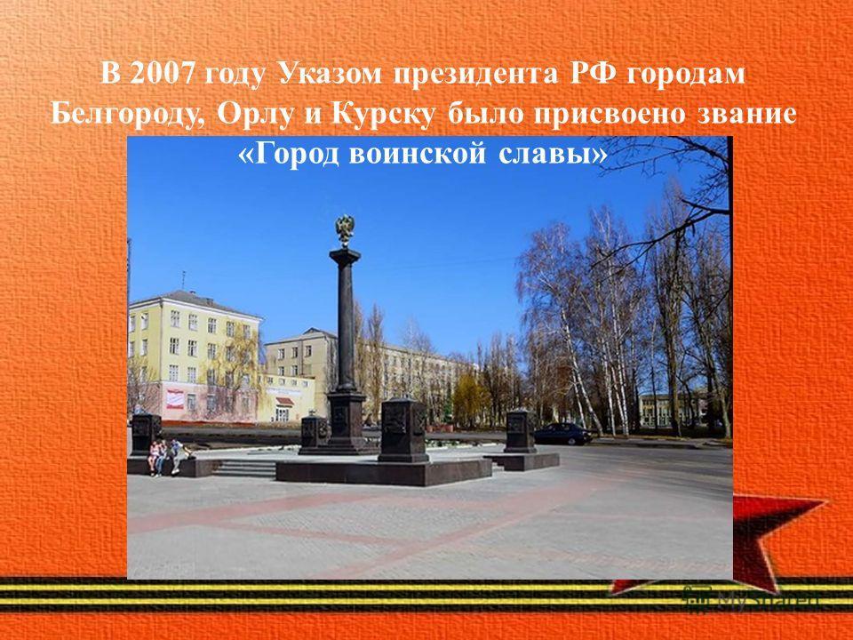 В 2007 году Указом президента РФ городам Белгороду, Орлу и Курску было присвоено звание «Город воинской славы»