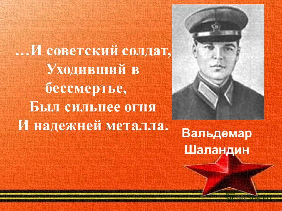 Вальдемар Шаландин …И советский солдат, Уходивший в бессмертье, Был сильнее огня И надежней металла.