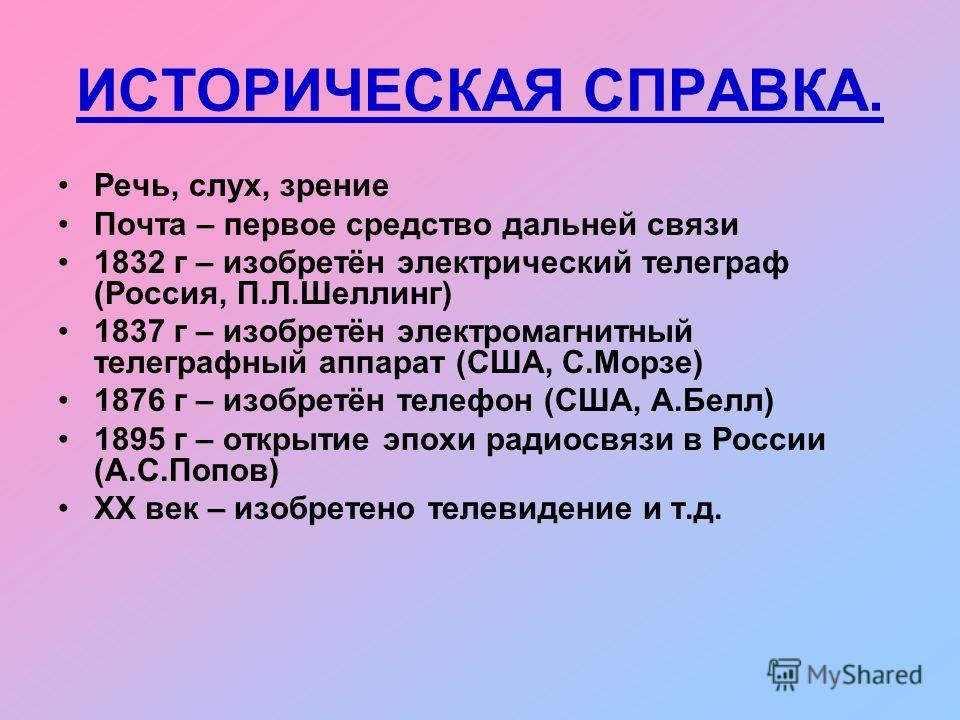 ИСТОРИЧЕСКАЯ СПРАВКА. Речь, слух, зрение Почта – первое средство дальней связи 1832 г – изобретён электрический телеграф (Россия, П.Л.Шеллинг) 1837 г – изобретён электромагнитный телеграфный аппарат (США, С.Морзе) 1876 г – изобретён телефон (США, А.Б