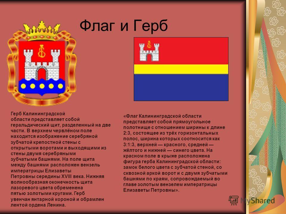 Флаг и Герб Герб Калининградской области представляет собой геральдический щит, разделенный на две части. В верхнем червлёном поле находится изображение серебряной зубчатой крепостной стены с открытыми воротами и выходящими из стены двумя серебряными