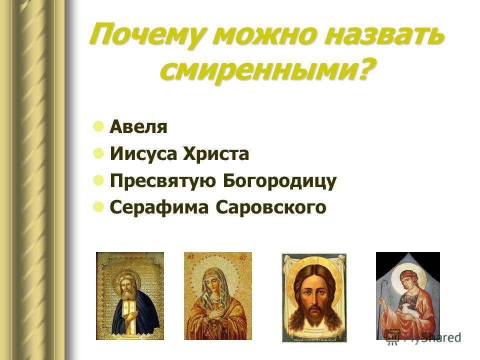 Почему можно назвать смиренными? Авеля Иисуса Христа Пресвятую Богородицу Серафима Саровского