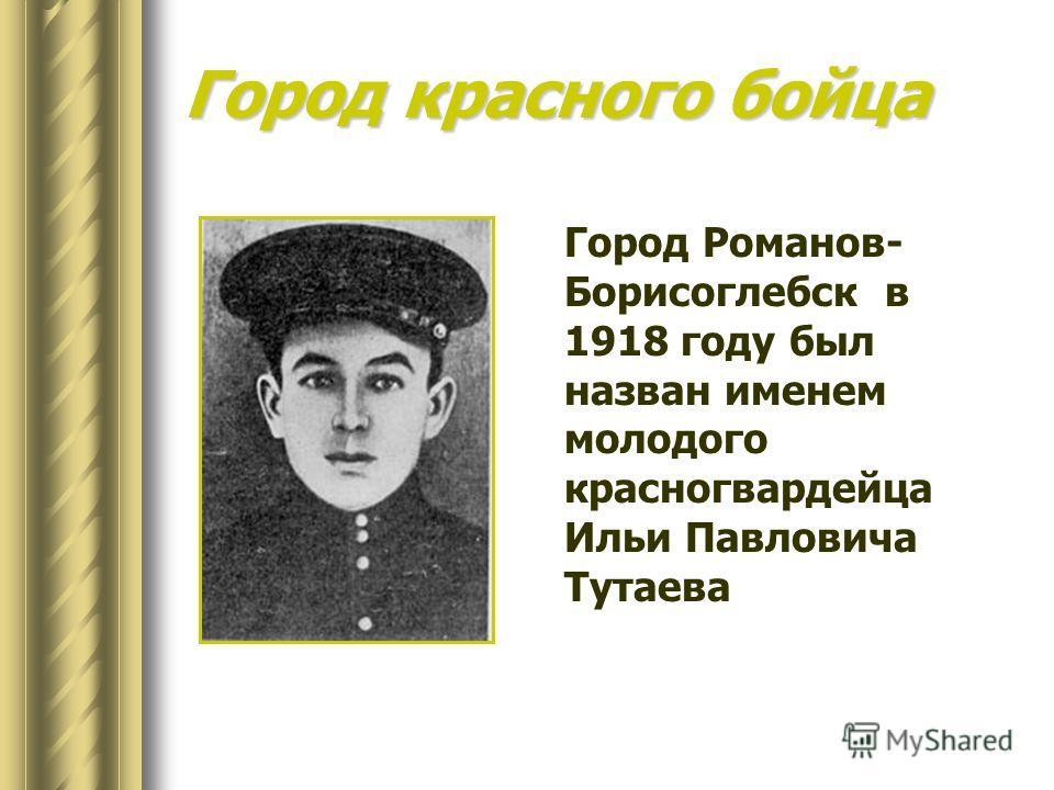 Город красного бойца Город Романов- Борисоглебск в 1918 году был назван именем молодого красногвардейца Ильи Павловича Тутаева