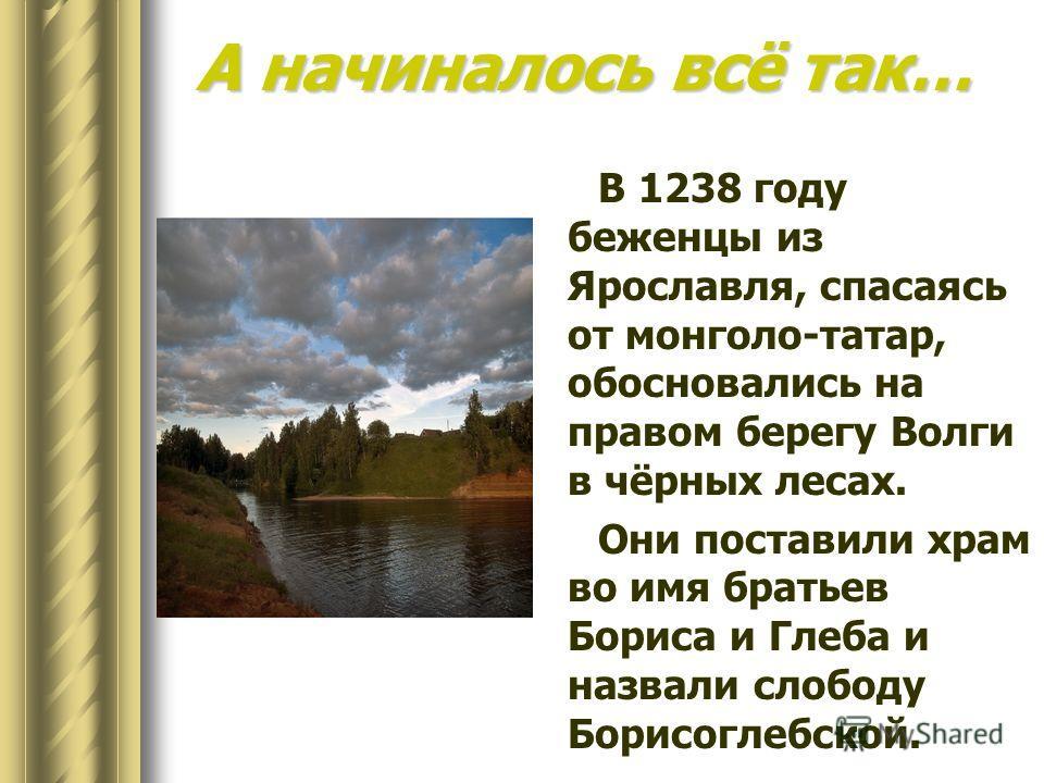 В 1238 году беженцы из Ярославля, спасаясь от монголо-татар, обосновались на правом берегу Волги в чёрных лесах. Они поставили храм во имя братьев Бориса и Глеба и назвали слободу Борисоглебской. А начиналось всё так…