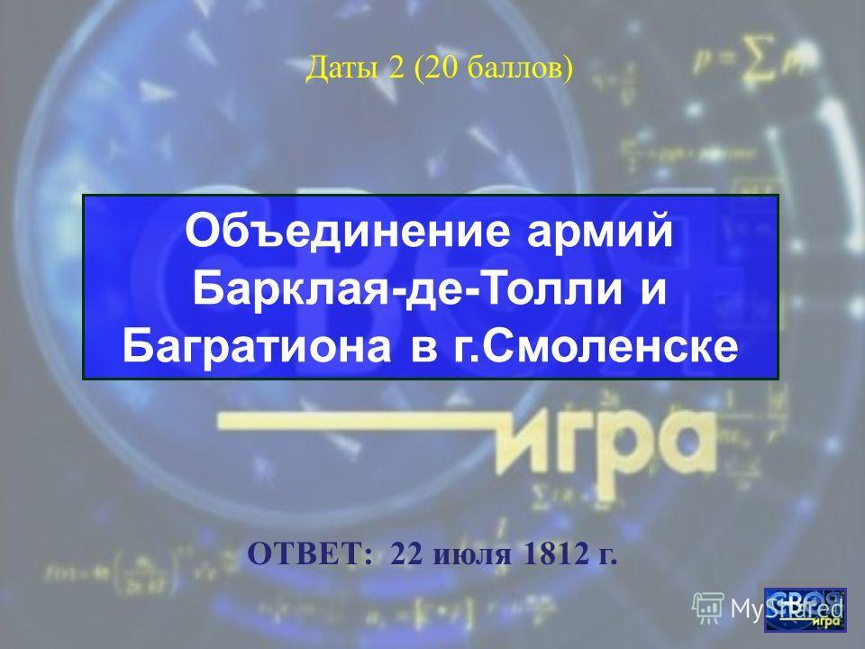 Начало Отечественной войны 1812 г. Даты 1 (10 баллов) ОТВЕТ: 12 июня 1812 г.