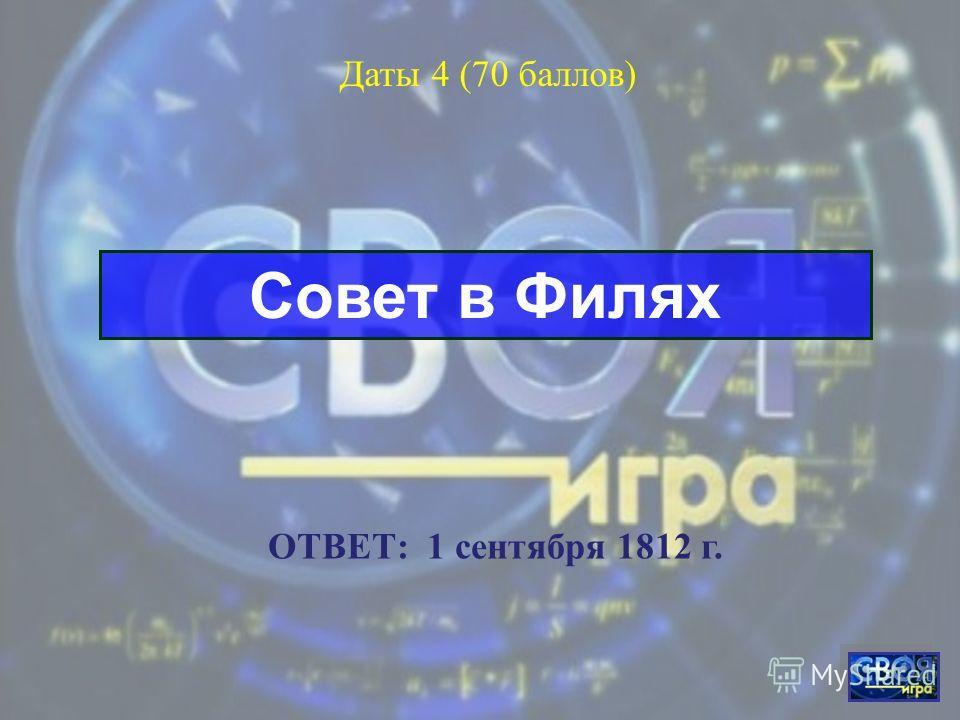 Бородинское сражение Даты 3 (50 баллов) ОТВЕТ: 26 августа (8 сентября) 1812 г.