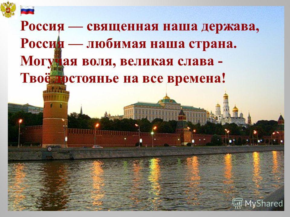 Россия священная наша держава, Россия любимая наша страна. Могучая воля, великая слава - Твоё достоянье на все времена!