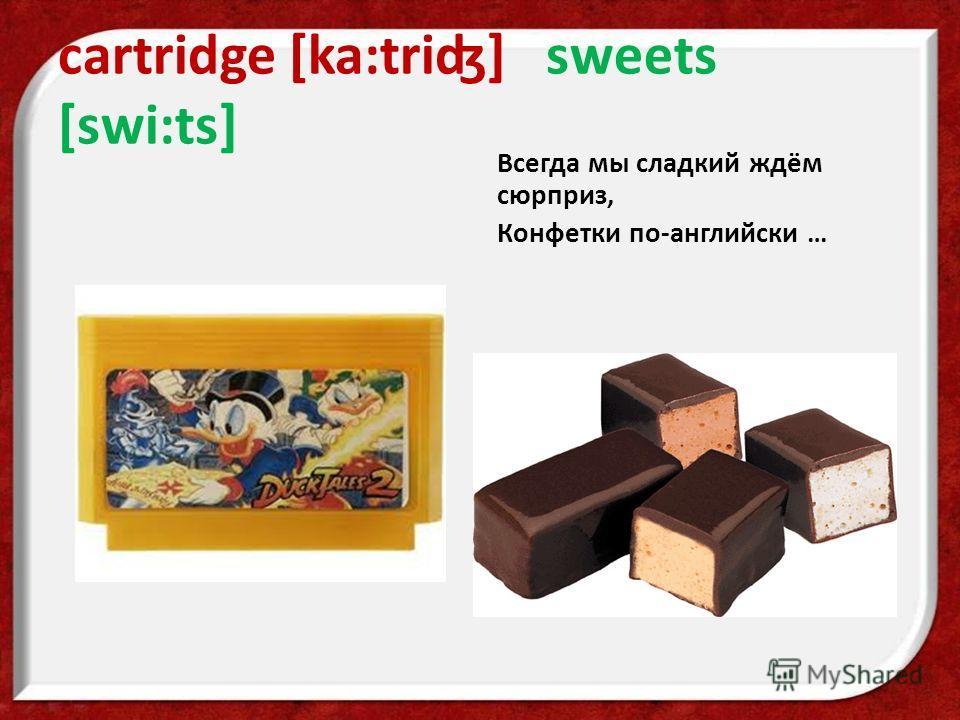 cartridge [ka:triʤ] sweets [swi:ts] Всегда мы сладкий ждём сюрприз, Конфетки по-английски …