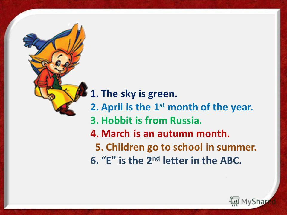 1.The sky is green. 2.April is the 1 st month of the year. 3.Hobbit is from Russia. 4.March is an autumn month. 5.Children go to school in summer. 6.E is the 2 nd letter in the ABC.