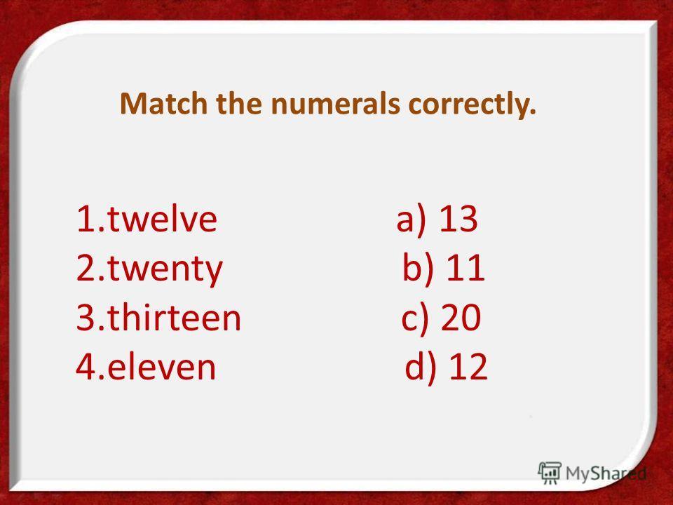 Match the numerals correctly. 1.twelve a) 13 2.twenty b) 11 3.thirteen c) 20 4.eleven d) 12