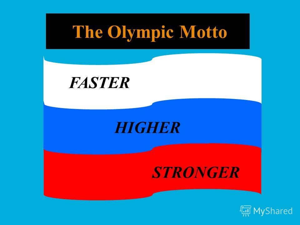The Olympic Motto FASTER HIGHER STRONGER