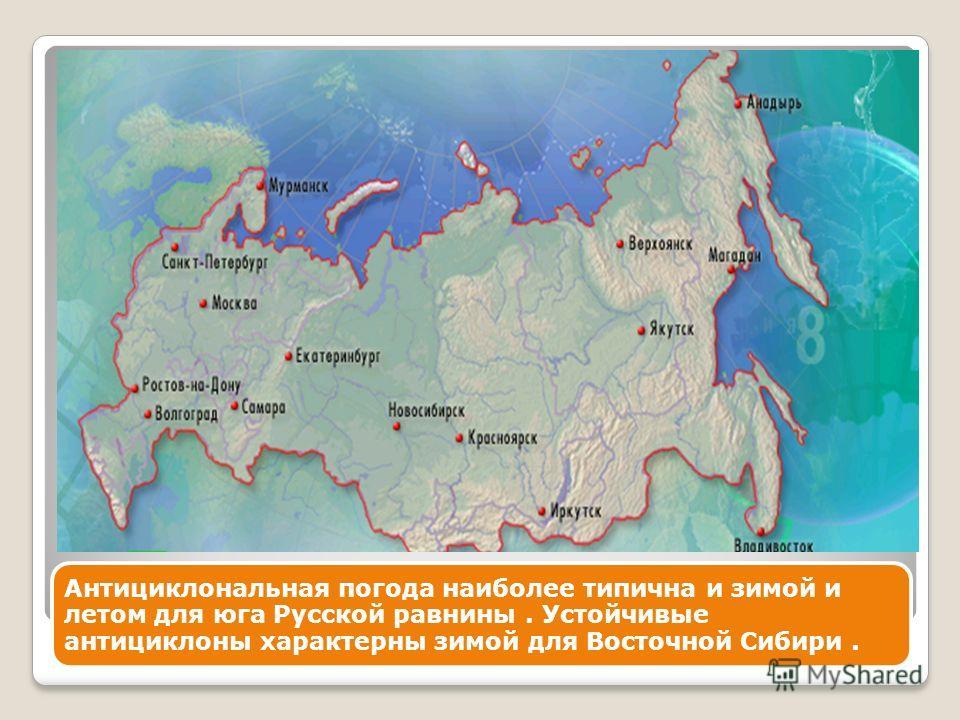Антициклональная погода наиболее типична и зимой и летом для юга Русской равнины. Устойчивые антициклоны характерны зимой для Восточной Сибири.