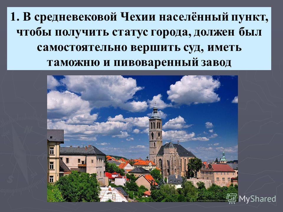 1. В средневековой Чехии населённый пункт, чтобы получить статус города, должен был самостоятельно вершить суд, иметь таможню и пивоваренный завод