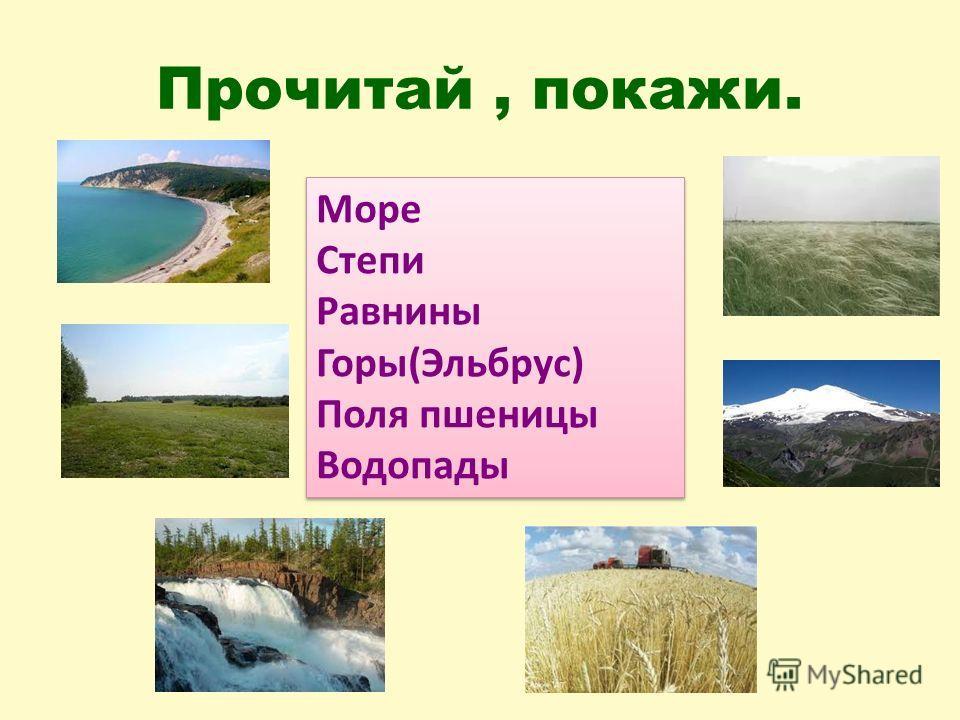 Прочитай, покажи. Море Степи Равнины Горы(Эльбрус) Поля пшеницы Водопады Море Степи Равнины Горы(Эльбрус) Поля пшеницы Водопады