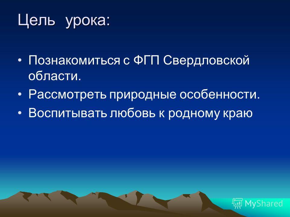 Цель урока: Познакомиться с ФГП Свердловской области. Рассмотреть природные особенности. Воспитывать любовь к родному краю