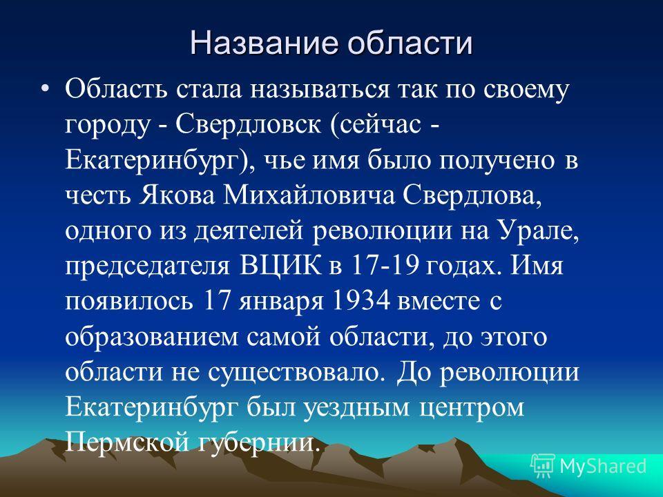Название области Область стала называться так по своему городу - Свердловск (сейчас - Екатеринбург), чье имя было получено в честь Якова Михайловича Свердлова, одного из деятелей революции на Урале, председателя ВЦИК в 17-19 годах. Имя появилось 17 я