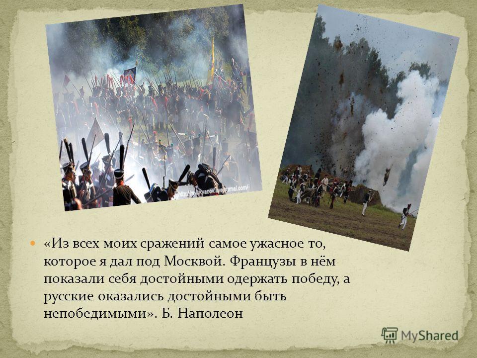 «Из всех моих сражений самое ужасное то, которое я дал под Москвой. Французы в нём показали себя достойными одержать победу, а русские оказались достойными быть непобедимыми». Б. Наполеон