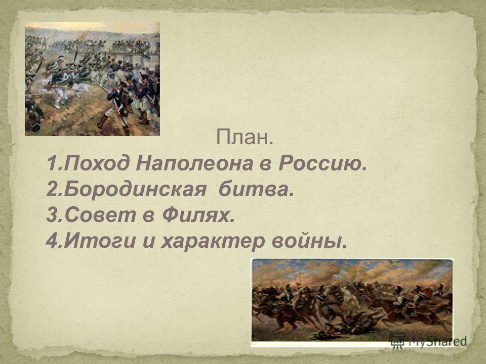 План. 1.Поход Наполеона в Россию. 2.Бородинская битва. 3.Совет в Филях. 4.Итоги и характер войны.