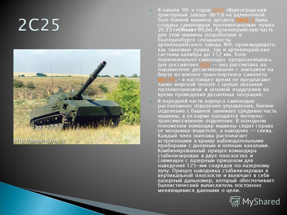 В начале 90-х годов ОАО «Волгоградский тракторный завод» (ВгТЗ) на удлиненной базе боевой машины десанта БМД-3 была создана самоходная противотанковая пушка 2С25 («Объект 952»). Артиллерийскую часть для этой машины разработали в Екатеринбурге специал