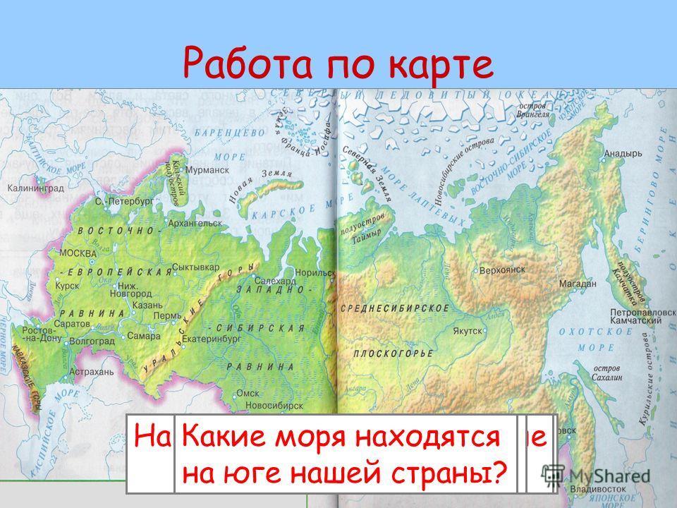 Работа по карте Назовите моря, омывающие нашу страну с севера. Назовите моря, омывающие нашу страну с востока. Какое море омывает нашу страну на западе? Какие моря находятся на юге нашей страны?