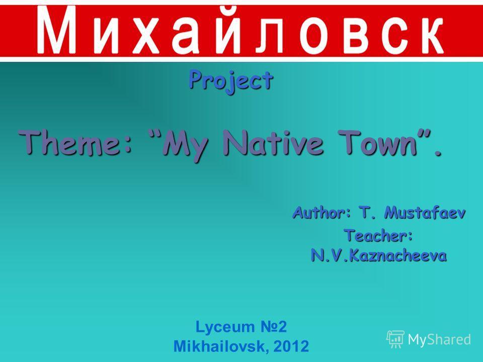 Project Theme: My Native Town. Author: T. Mustafaev Teacher: N.V.Kaznacheeva Lyceum 2 Mikhailovsk, 2012