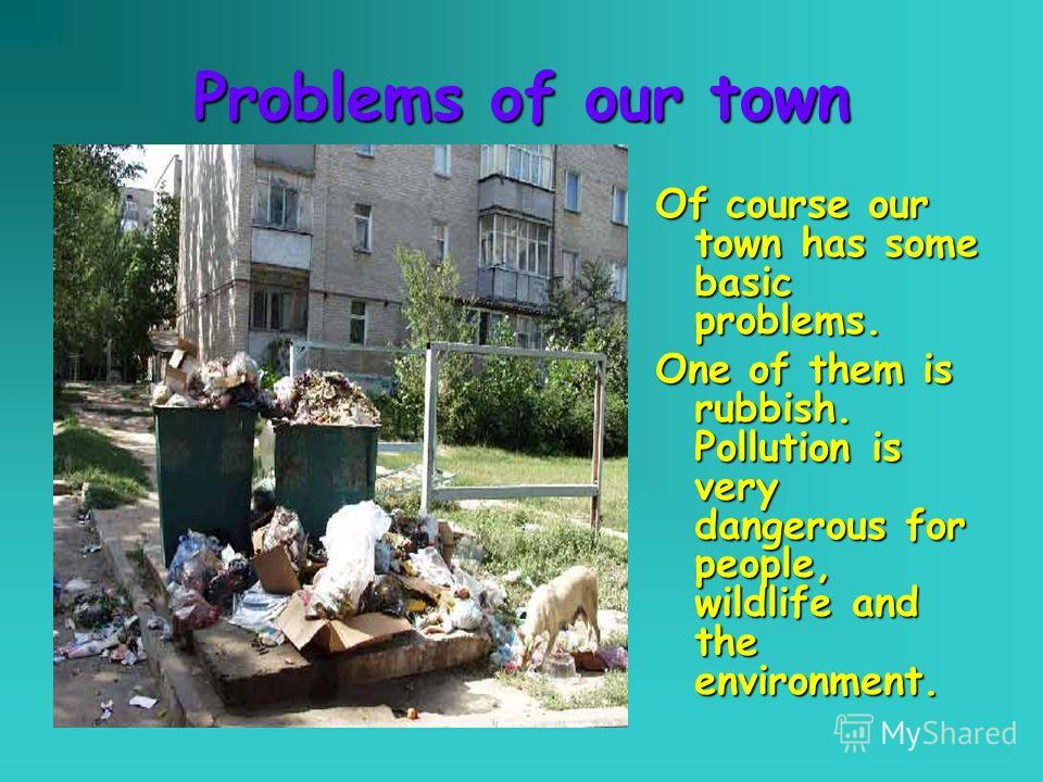 Problems of our town Of course our town has some basic problems. One of them is rubbish. Pollution is very dangerous for people, wildlife and the environment.