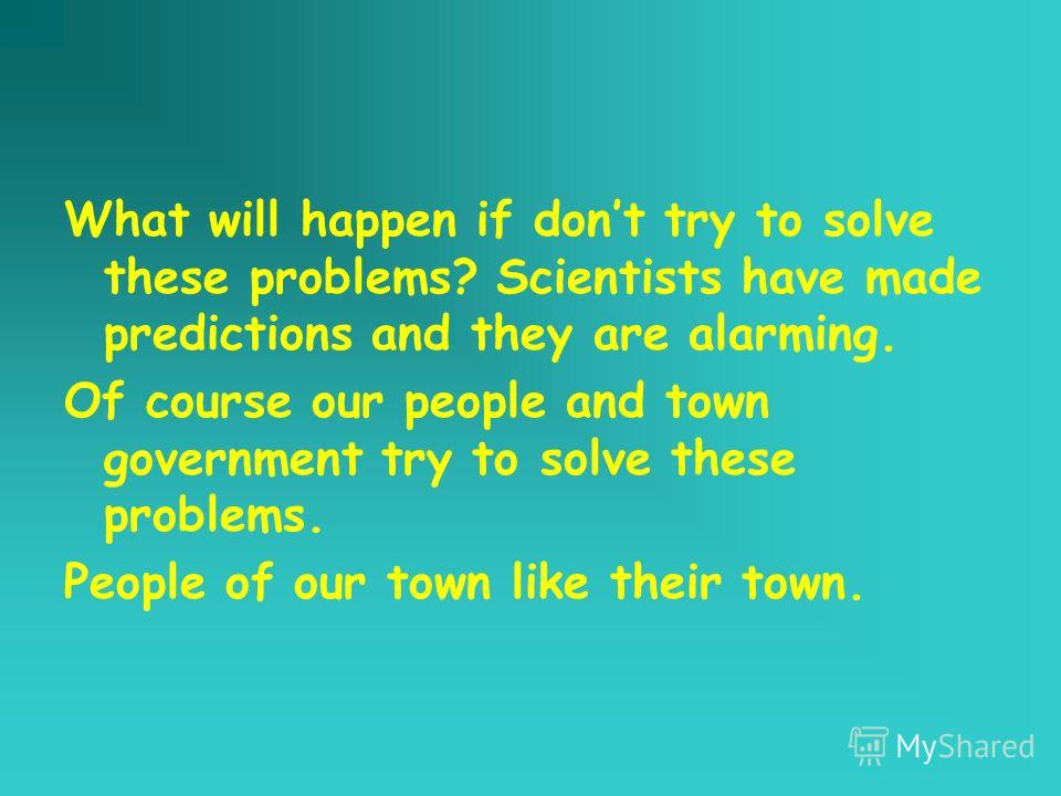 What will happen if dont try to solve these problems? Scientists have made predictions and they are alarming. Of course our people and town government try to solve these problems. People of our town like their town.