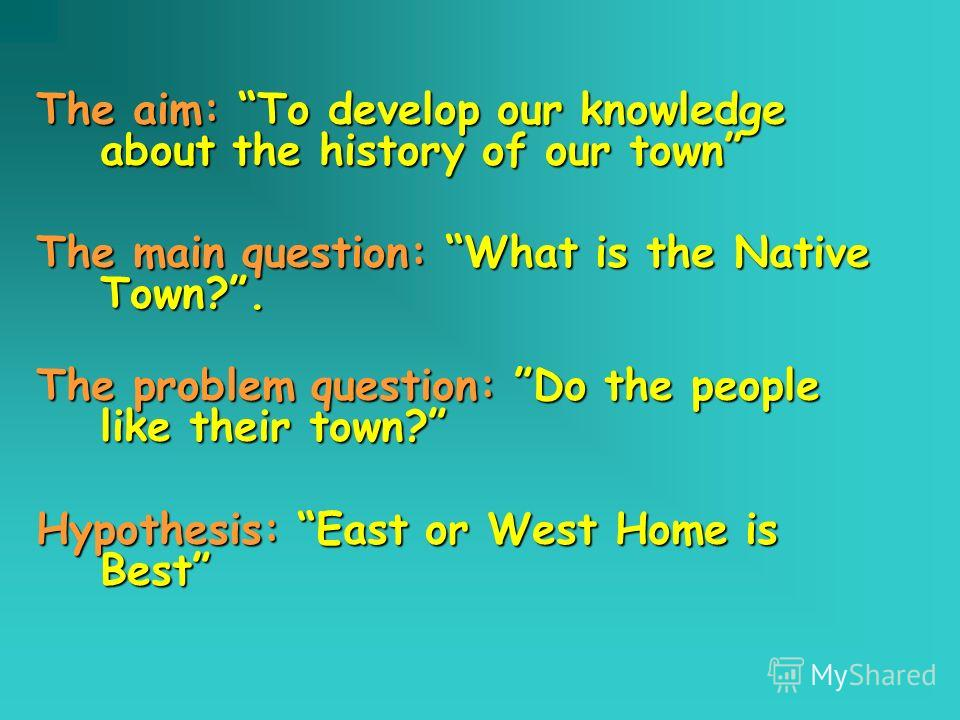 The aim: To develop our knowledge about the history of our town The main question: What is the Native Town?. The problem question: Do the people like their town? Hypothesis: East or West Home is Best