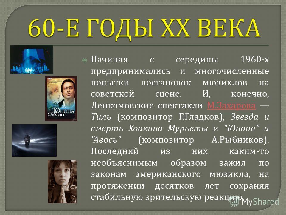 Начиная с середины 1960- х предпринимались и многочисленные попытки постановок мюзиклов на советской сцене. И, конечно, Ленкомовские спектакли М. Захарова Тиль ( композитор Г. Гладков ), Звезда и смерть Хоакина Мурьеты и