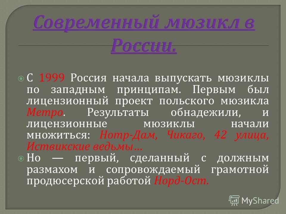 С 1999 Россия начала выпускать мюзиклы по западным принципам. Первым был лицензионный проект польского мюзикла Метро. Результаты обнадежили, и лицензионные мюзиклы начали множиться : Нотр - Дам, Чикаго, 42 улица, Иствикские ведьмы … Но первый, сделан