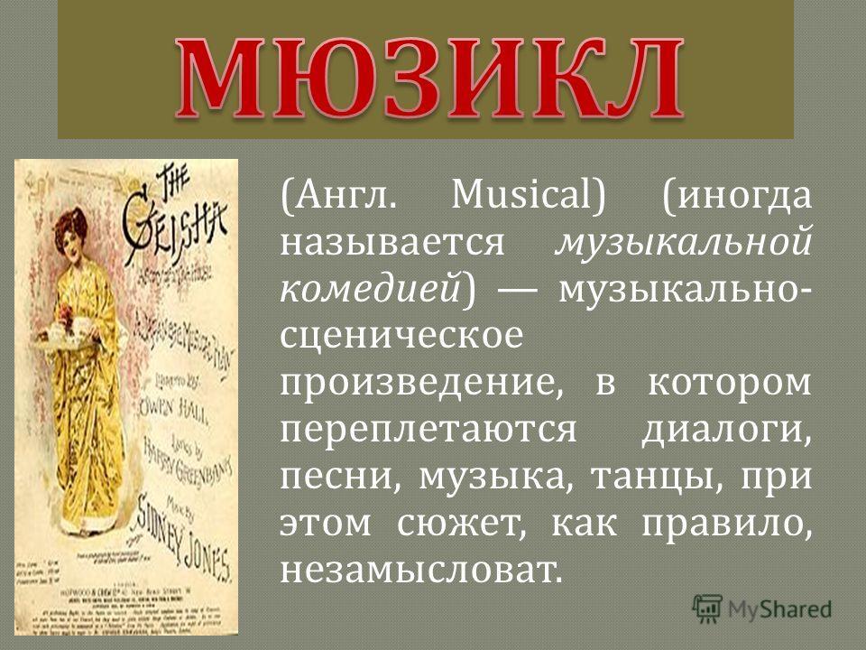 ( Англ. Musical) ( иногда называется музыкальной комедией ) музыкально - сценическое произведение, в котором переплетаются диалоги, песни, музыка, танцы, при этом сюжет, как правило, незамысловат.