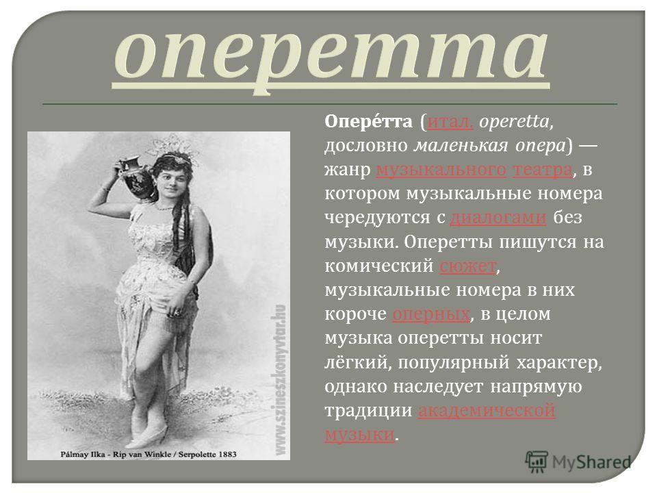 Оперетта ( итал. operetta, дословно маленькая опера ) жанр музыкального театра, в котором музыкальные номера чередуются с диалогами без музыки. Оперетты пишутся на комический сюжет, музыкальные номера в них короче оперных, в целом музыка оперетты нос